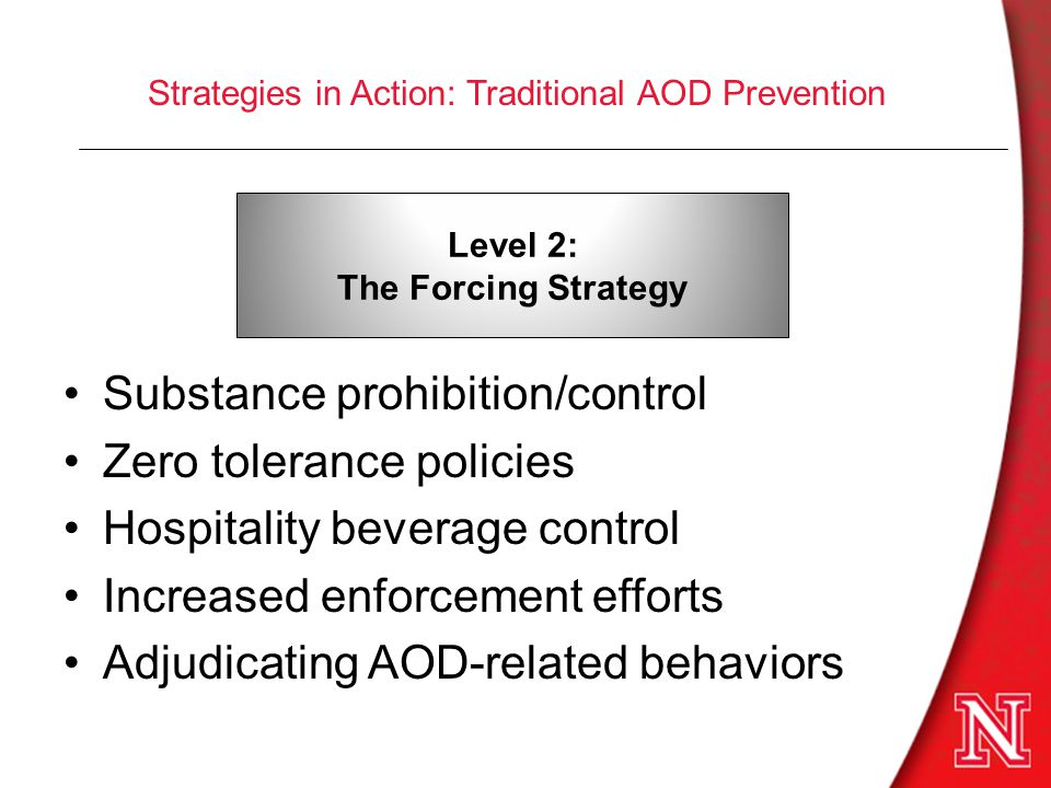 Strategies in Action: Traditional AOD Prevention Substance prohibition/control Zero tolerance policies Hospitality beverage control Increased enforcement efforts Adjudicating AOD-related behaviors Level 2: The Forcing Strategy