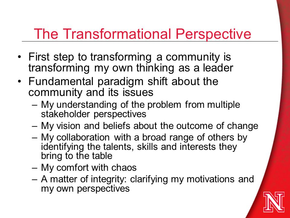 First step to transforming a community is transforming my own thinking as a leader Fundamental paradigm shift about the community and its issues –My understanding of the problem from multiple stakeholder perspectives –My vision and beliefs about the outcome of change –My collaboration with a broad range of others by identifying the talents, skills and interests they bring to the table –My comfort with chaos –A matter of integrity: clarifying my motivations and my own perspectives The Transformational Perspective