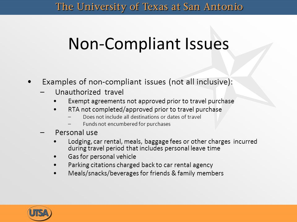 Non-Compliant Issues Examples of non-compliant issues (not all inclusive): –Unauthorized travel Exempt agreements not approved prior to travel purchas