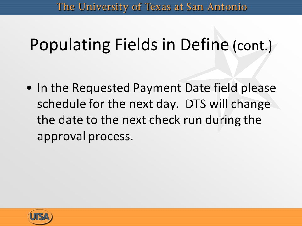 Populating Fields in Define (cont.) In the Requested Payment Date field please schedule for the next day. DTS will change the date to the next check r