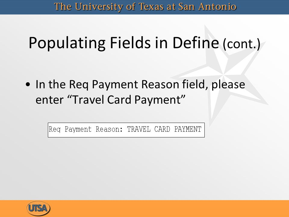 Populating Fields in Define (cont.) In the Req Payment Reason field, please enter Travel Card Payment