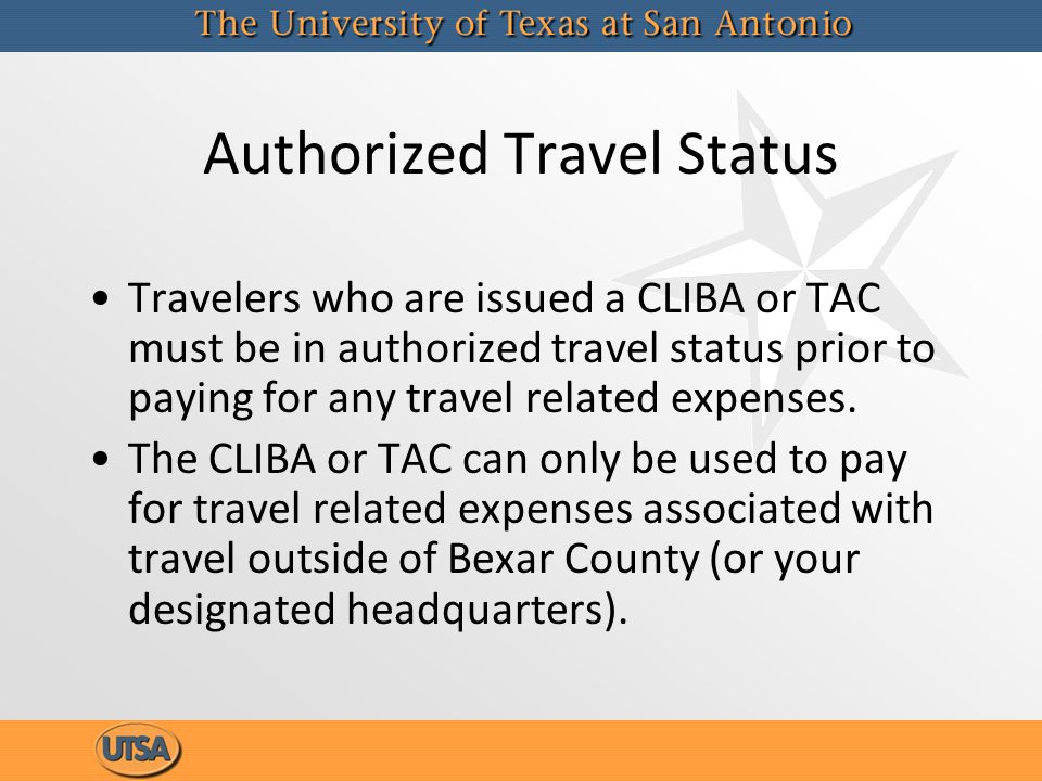 Authorized Travel Status Travelers who are issued a CLIBA or TAC must be in authorized travel status prior to paying for any travel related expenses.