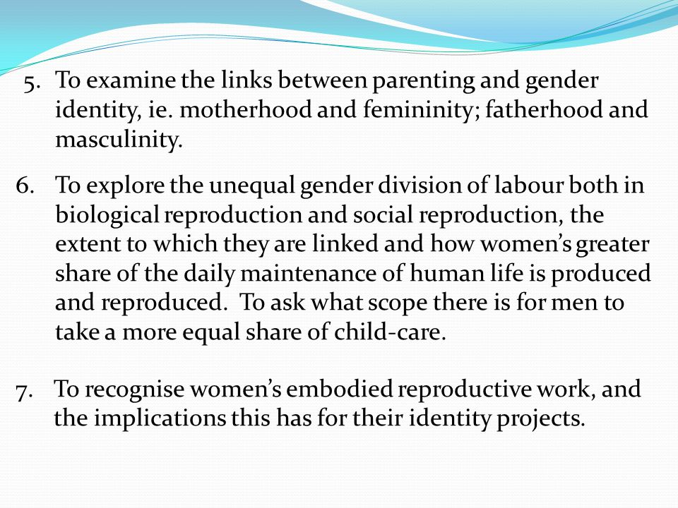 5.To examine the links between parenting and gender identity, ie. motherhood and femininity; fatherhood and masculinity. 6.To explore the unequal gend