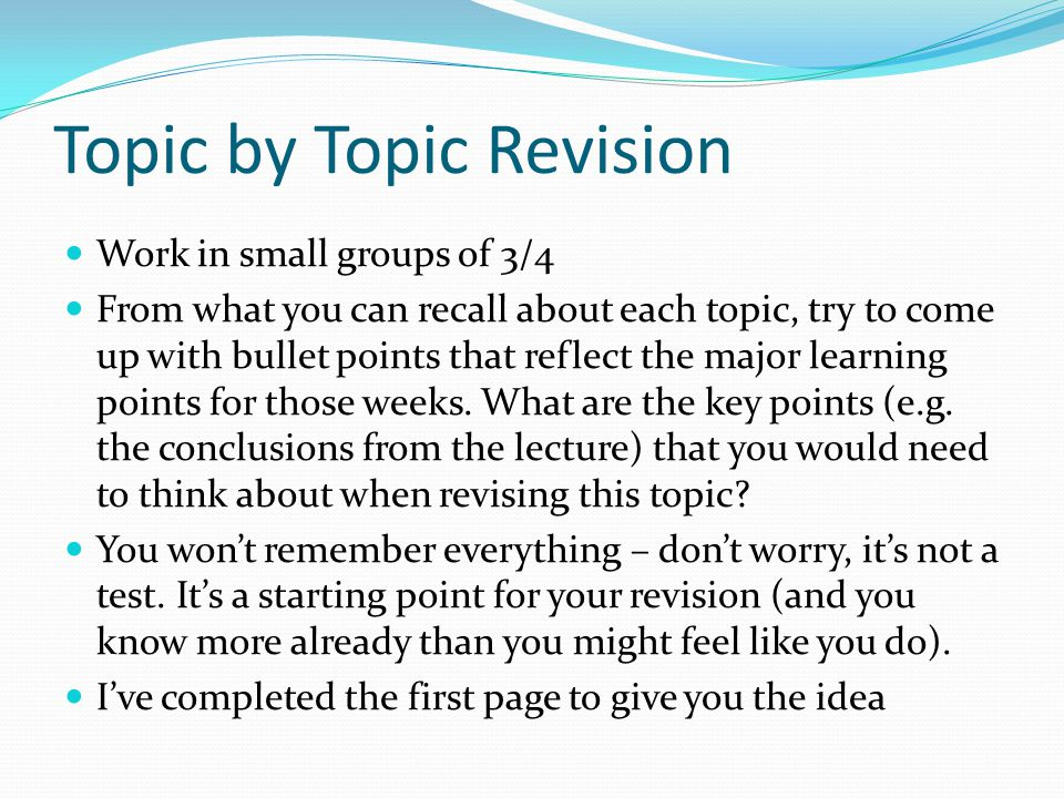 Topic by Topic Revision Work in small groups of 3/4 From what you can recall about each topic, try to come up with bullet points that reflect the majo