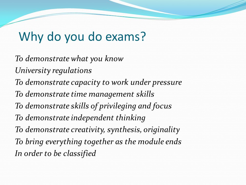 Why do you do exams? To demonstrate what you know University regulations To demonstrate capacity to work under pressure To demonstrate time management