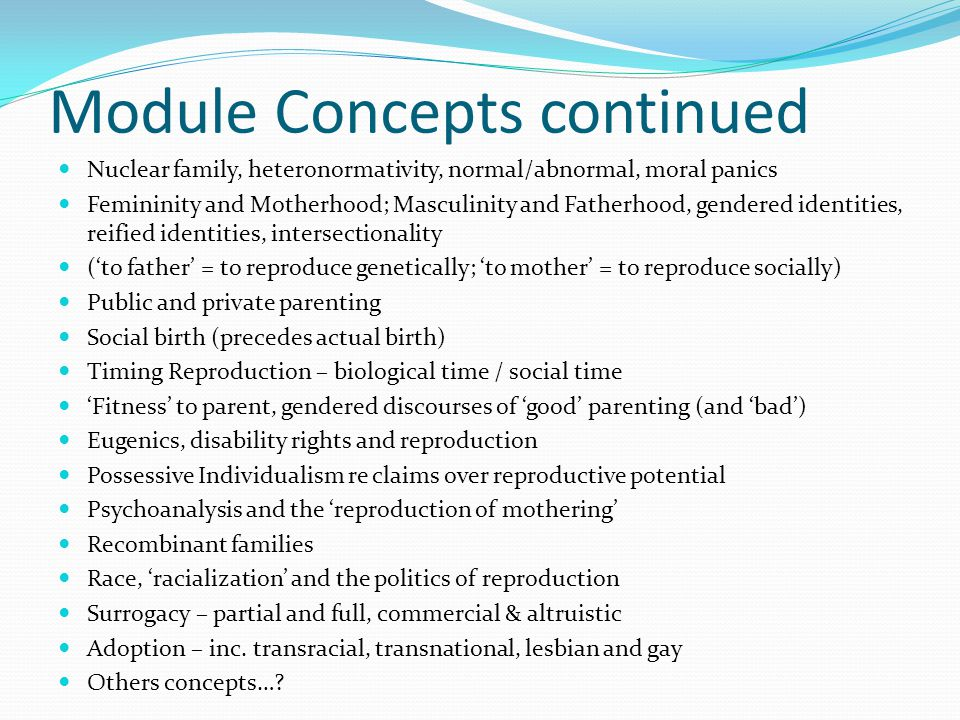 Module Concepts continued Nuclear family, heteronormativity, normal/abnormal, moral panics Femininity and Motherhood; Masculinity and Fatherhood, gend
