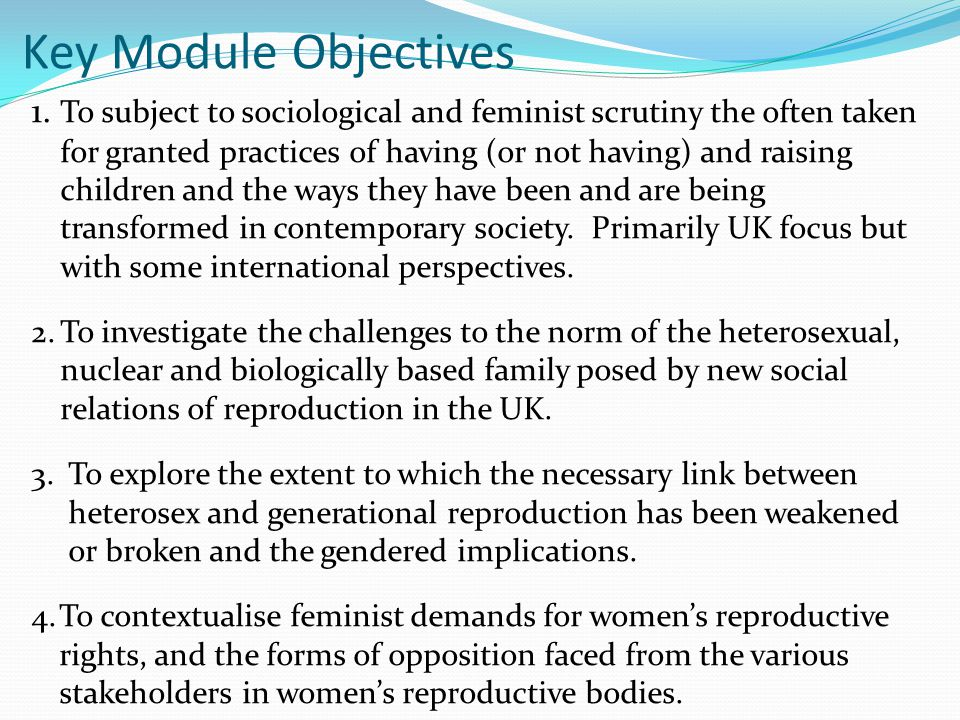 Key Module Objectives 1. To subject to sociological and feminist scrutiny the often taken for granted practices of having (or not having) and raising