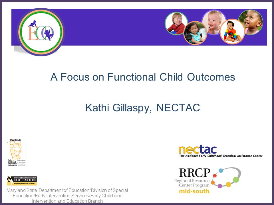 A Focus on Functional Child Outcomes Kathi Gillaspy, NECTAC Maryland State Department of Education/Division of Special Education/Early Intervention Services/Early Childhood Intervention and Education Branch