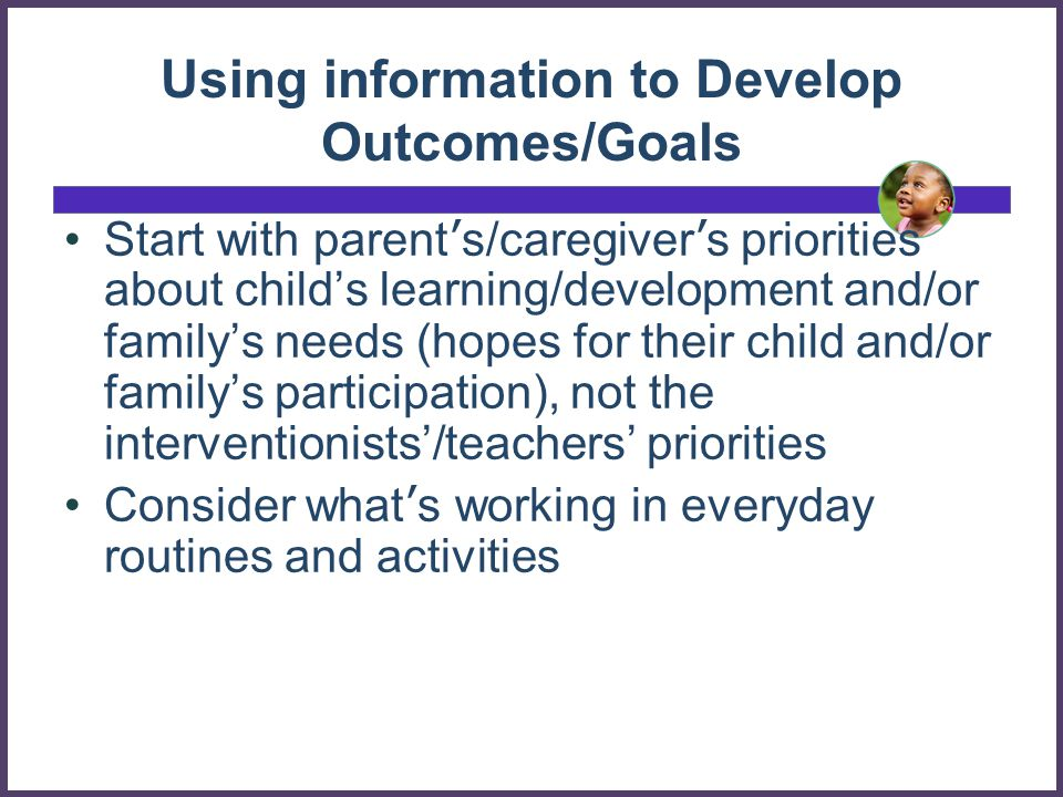 Using information to Develop Outcomes/Goals Start with parent s/caregiver s priorities about childs learning/development and/or familys needs (hopes for their child and/or familys participation), not the interventionists/teachers priorities Consider what s working in everyday routines and activities