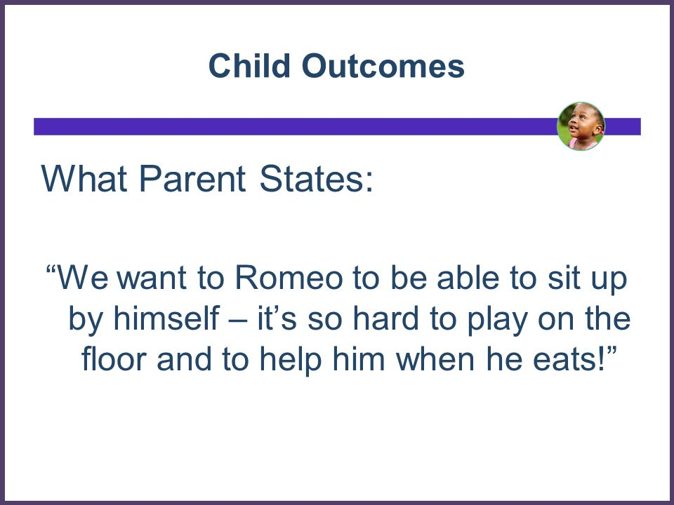 Child Outcomes: Examples Not This Romeo will improve muscle tone for sitting This Romeo will play with toys and eat meals with his family by sitting without much support
