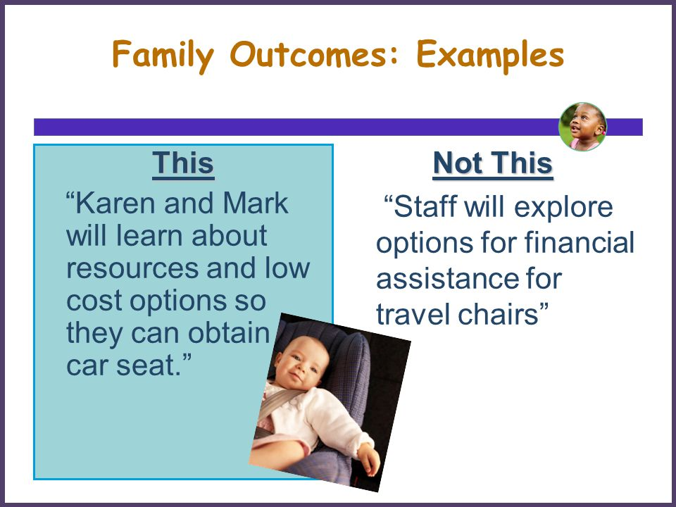 Family Outcomes: Examples This Karen and Mark will learn about resources and low cost options so they can obtain a car seat.