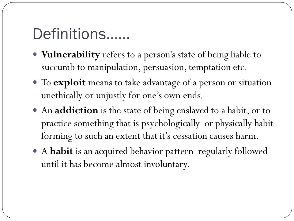 Definitions…… Vulnerability refers to a person's state of being liable to succumb to manipulation, persuasion, temptation etc. To exploit means to tak