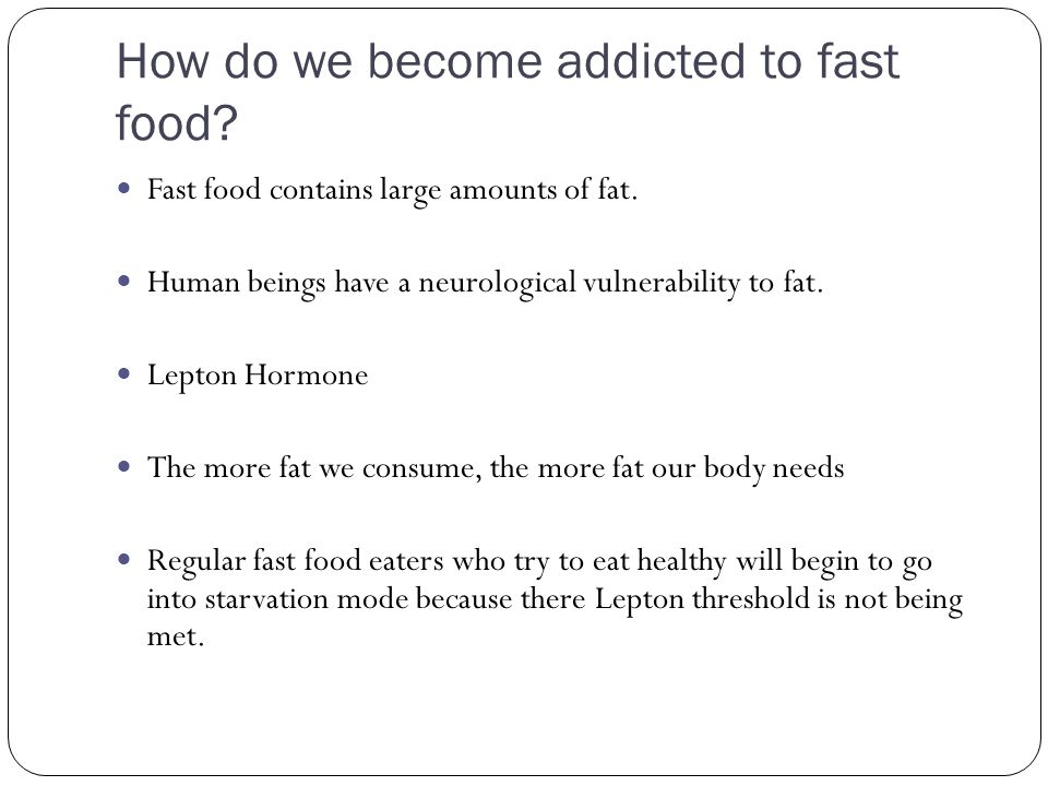 How do we become addicted to fast food? Fast food contains large amounts of fat. Human beings have a neurological vulnerability to fat. Lepton Hormone