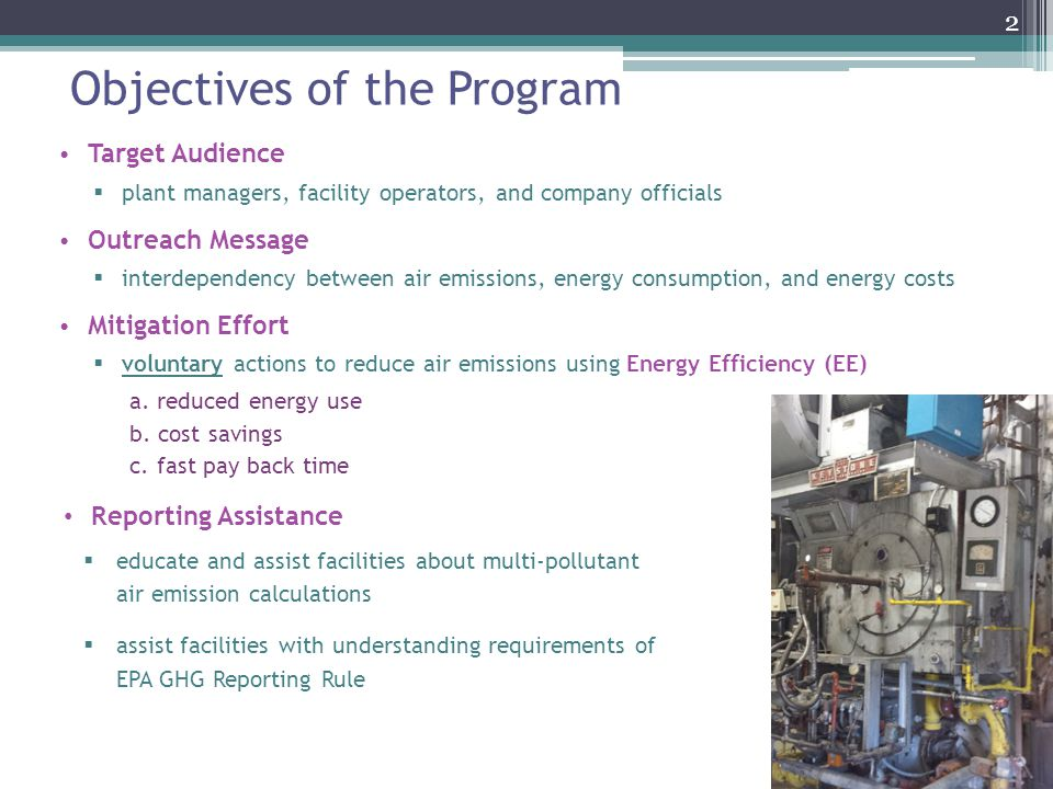 Objectives of the Program Target Audience plant managers, facility operators, and company officials Outreach Message interdependency between air emissions, energy consumption, and energy costs Mitigation Effort voluntary actions to reduce air emissions using Energy Efficiency (EE) a.