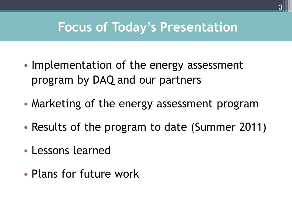 Implementation of the energy assessment program by DAQ and our partners Marketing of the energy assessment program Results of the program to date (Summer 2011) Lessons learned Plans for future work 3 Focus of Todays Presentation