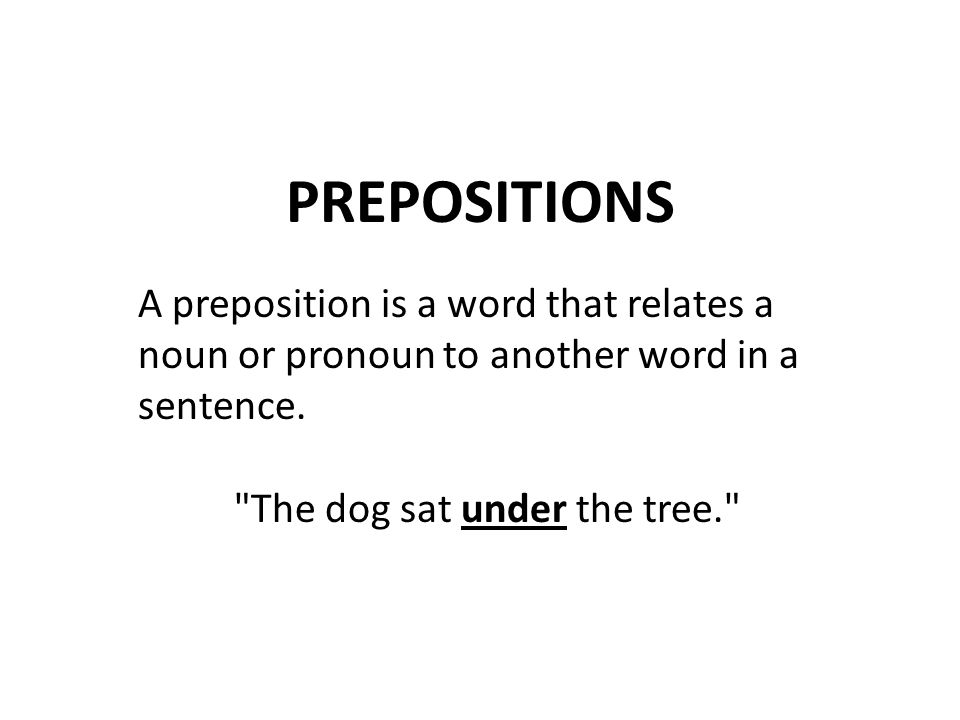 PREPOSITIONS A preposition is a word that relates a noun or pronoun to another word in a sentence.