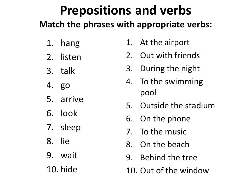 Prepositions and verbs Match the phrases with appropriate verbs: 1.hang 2.listen 3.talk 4.go 5.arrive 6.look 7.sleep 8.lie 9.wait 10.hide 1.At the airport 2.Out with friends 3.During the night 4.To the swimming pool 5.Outside the stadium 6.On the phone 7.To the music 8.On the beach 9.Behind the tree 10.Out of the window