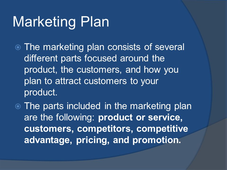 Marketing Plan The marketing plan consists of several different parts focused around the product, the customers, and how you plan to attract customers to your product.