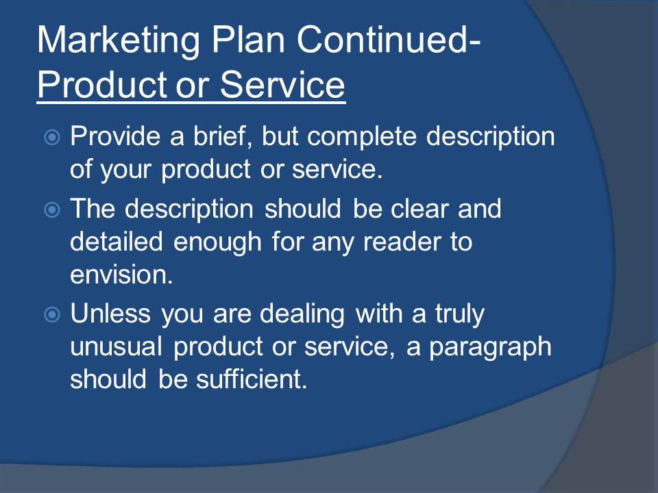Marketing Plan Continued- Product or Service Provide a brief, but complete description of your product or service. The description should be clear and