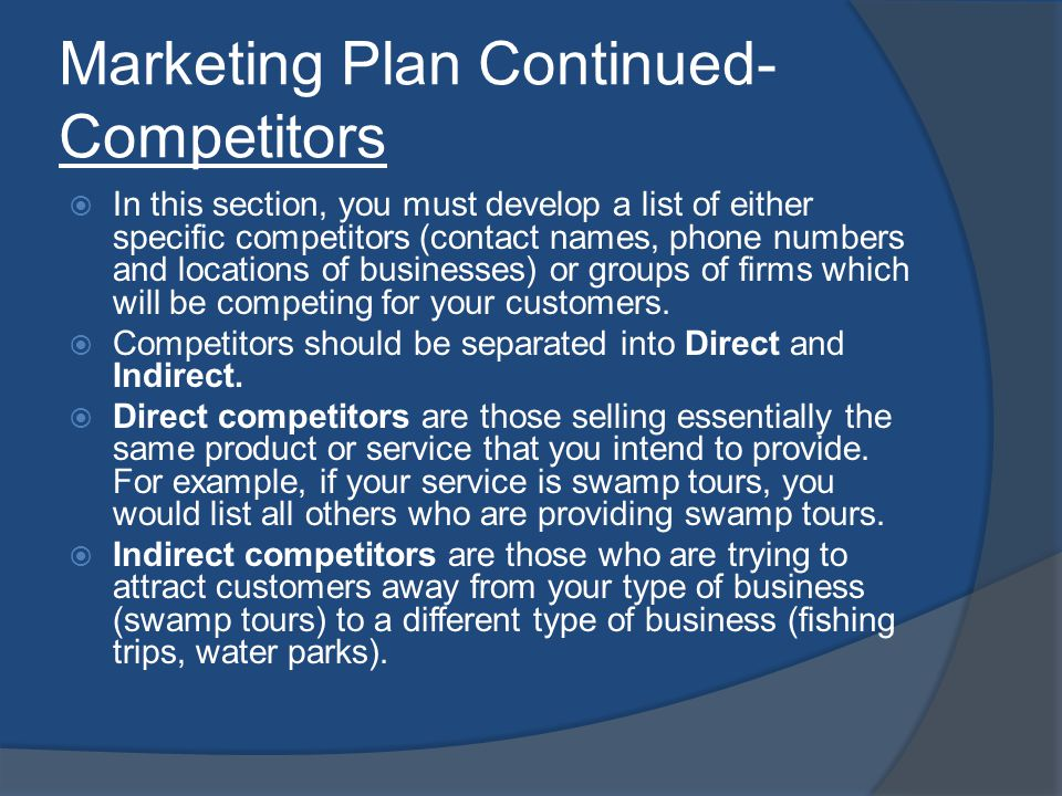Marketing Plan Continued- Competitors In this section, you must develop a list of either specific competitors (contact names, phone numbers and locations of businesses) or groups of firms which will be competing for your customers.