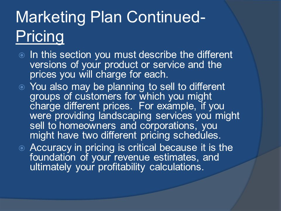 Marketing Plan Continued- Pricing In this section you must describe the different versions of your product or service and the prices you will charge for each.