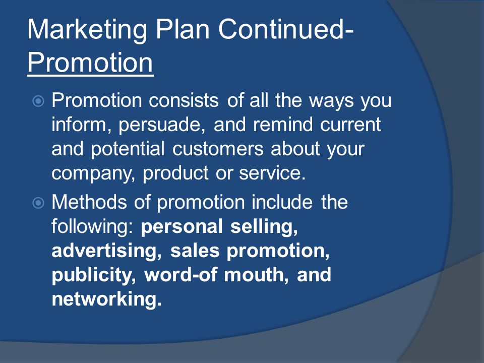 Marketing Plan Continued- Promotion Promotion consists of all the ways you inform, persuade, and remind current and potential customers about your company, product or service.