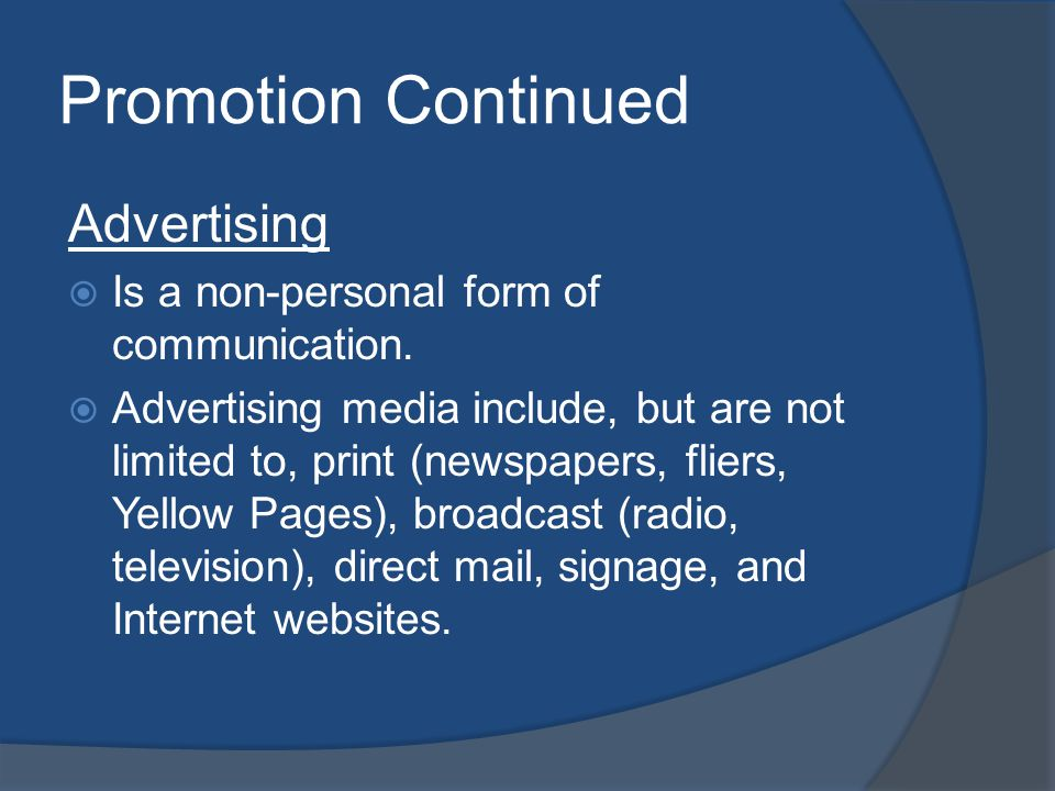 Promotion Continued Advertising Is a non-personal form of communication. Advertising media include, but are not limited to, print (newspapers, fliers,