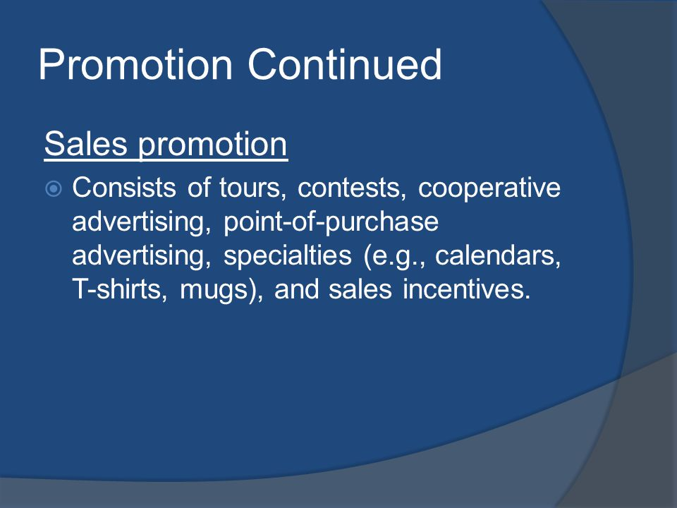 Promotion Continued Sales promotion Consists of tours, contests, cooperative advertising, point-of-purchase advertising, specialties (e.g., calendars, T-shirts, mugs), and sales incentives.