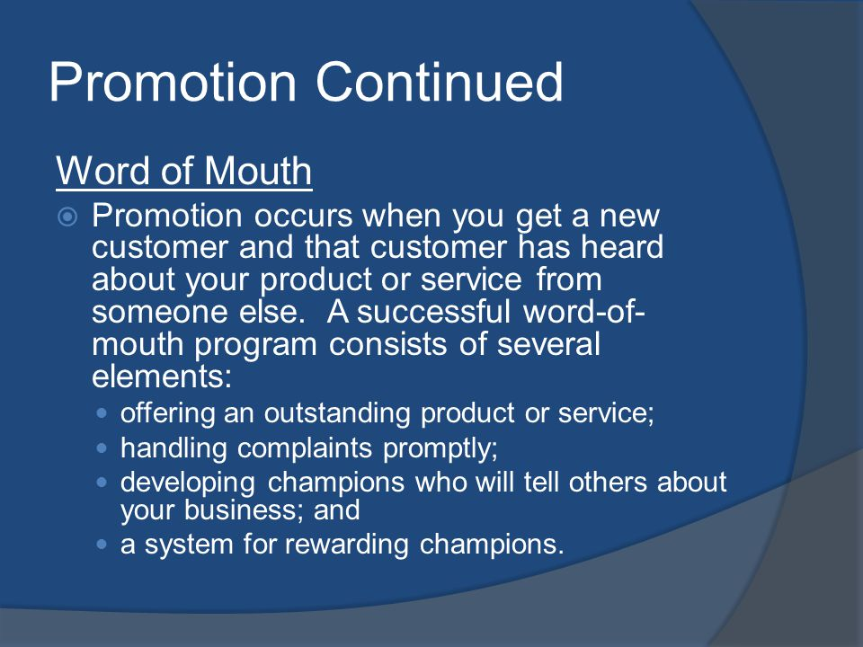 Promotion Continued Word of Mouth Promotion occurs when you get a new customer and that customer has heard about your product or service from someone
