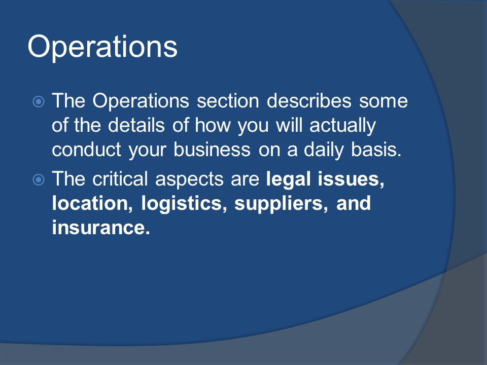 Operations The Operations section describes some of the details of how you will actually conduct your business on a daily basis. The critical aspects