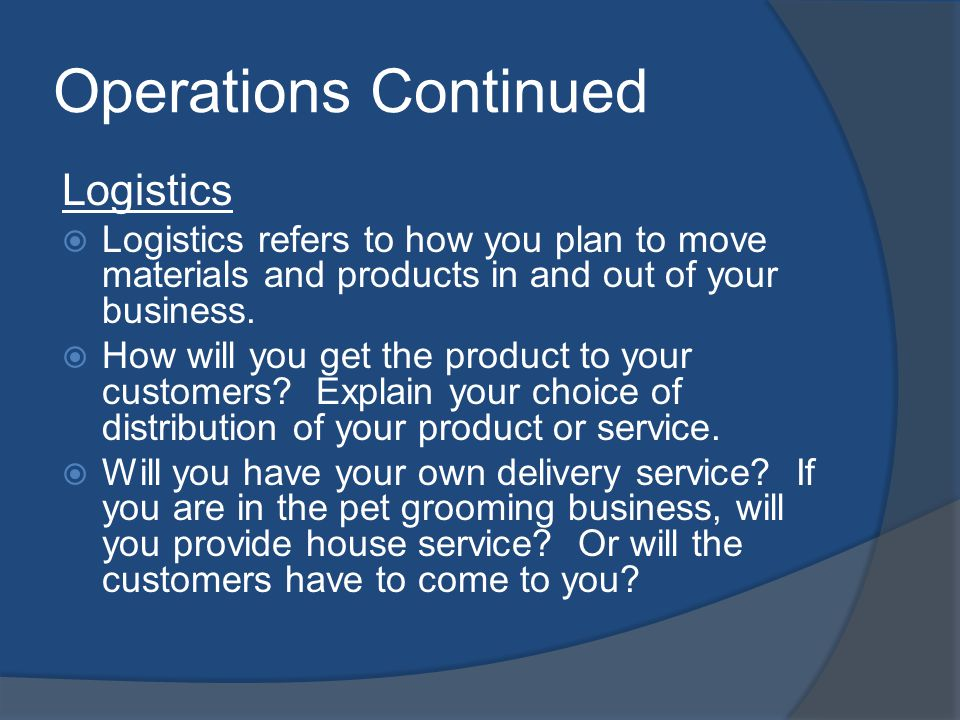 Operations Continued Logistics Logistics refers to how you plan to move materials and products in and out of your business. How will you get the produ