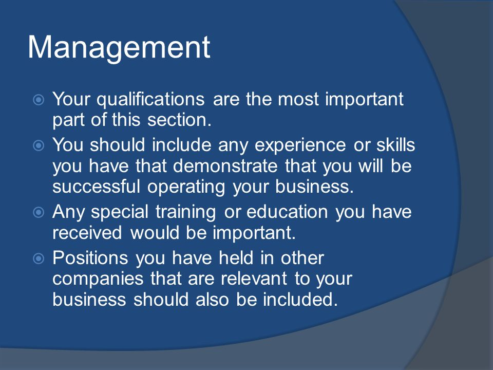 Management Your qualifications are the most important part of this section. You should include any experience or skills you have that demonstrate that