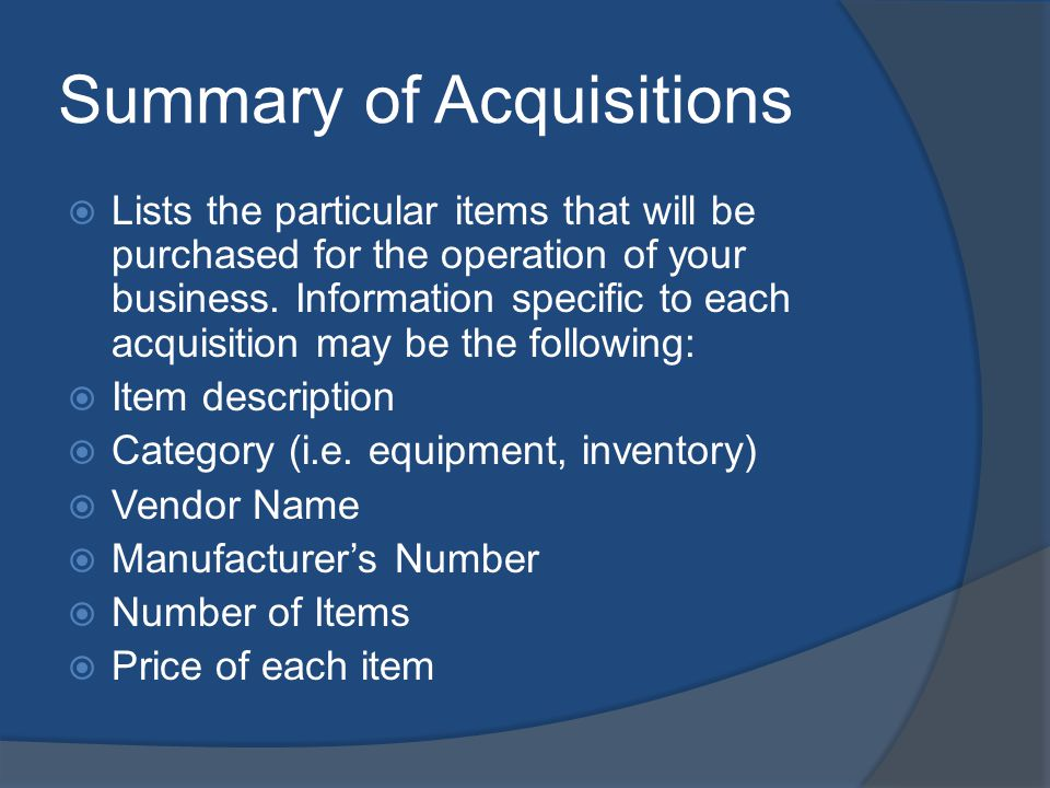 Summary of Acquisitions Lists the particular items that will be purchased for the operation of your business.