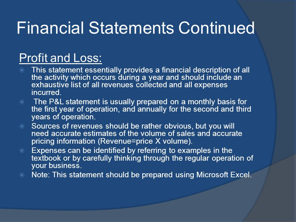 Financial Statements Continued Profit and Loss: This statement essentially provides a financial description of all the activity which occurs during a year and should include an exhaustive list of all revenues collected and all expenses incurred.