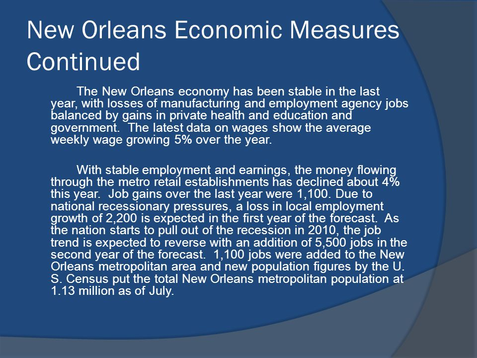 New Orleans Economic Measures Continued The New Orleans economy has been stable in the last year, with losses of manufacturing and employment agency jobs balanced by gains in private health and education and government.