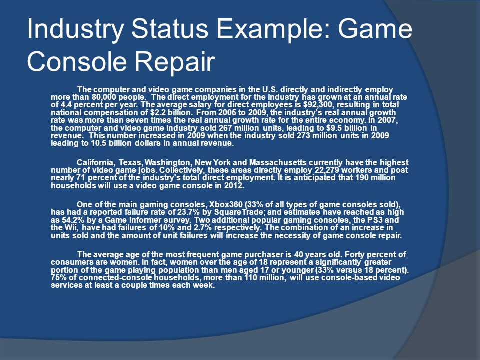 Industry Status Example: Game Console Repair The computer and video game companies in the U.S. directly and indirectly employ more than 80,000 people.