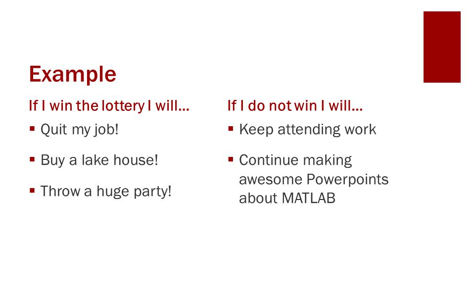 Example If I win the lottery I will… Quit my job! Buy a lake house! Throw a huge party! If I do not win I will… Keep attending work Continue making aw