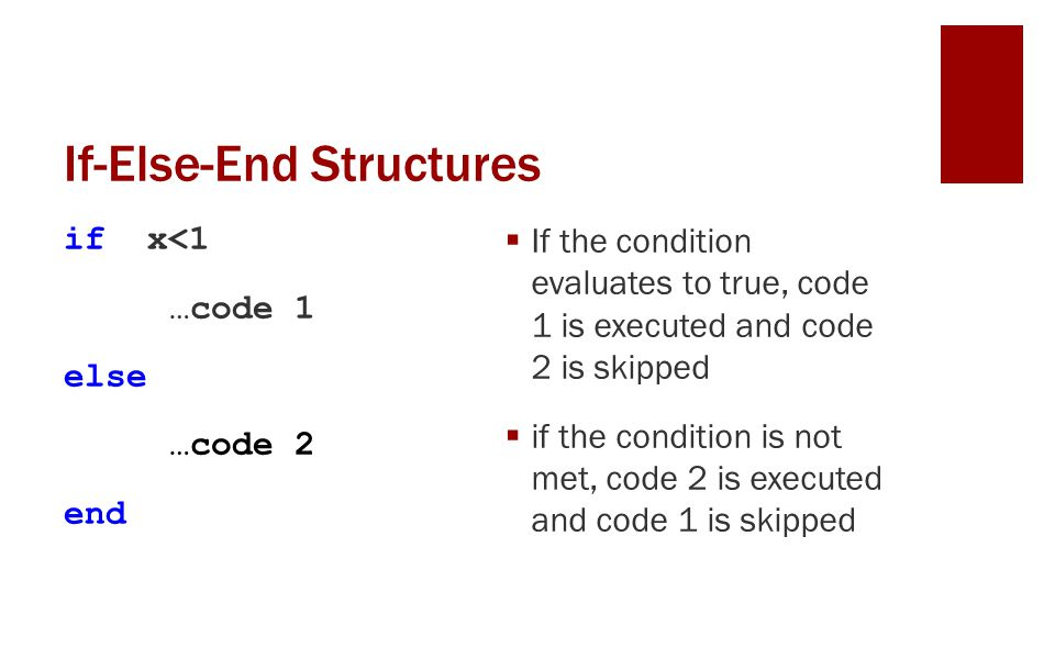 If-Else-End Structures if x<1 …code 1 else …code 2 end If the condition evaluates to true, code 1 is executed and code 2 is skipped if the condition is not met, code 2 is executed and code 1 is skipped