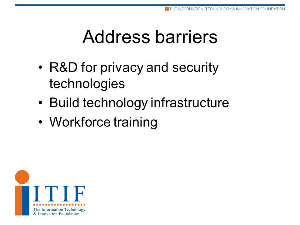 THE INFORMATION TECHNOLOGY & INNOVATION FOUNDATION Address barriers R&D for privacy and security technologies Build technology infrastructure Workforce training
