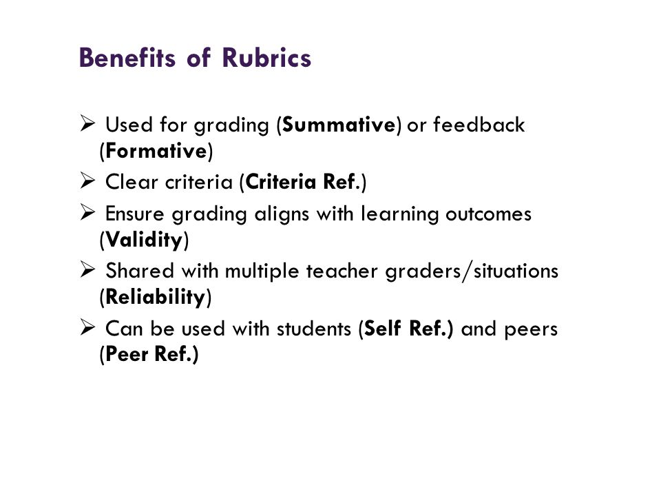 Benefits of Rubrics Used for grading (Summative) or feedback (Formative) Clear criteria (Criteria Ref.) Ensure grading aligns with learning outcomes (
