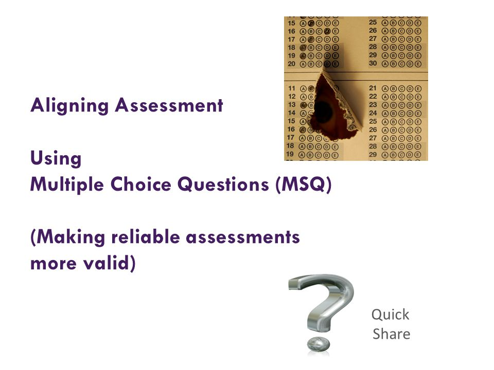 Aligning Assessment Using Multiple Choice Questions (MSQ) (Making reliable assessments more valid) Quick Share