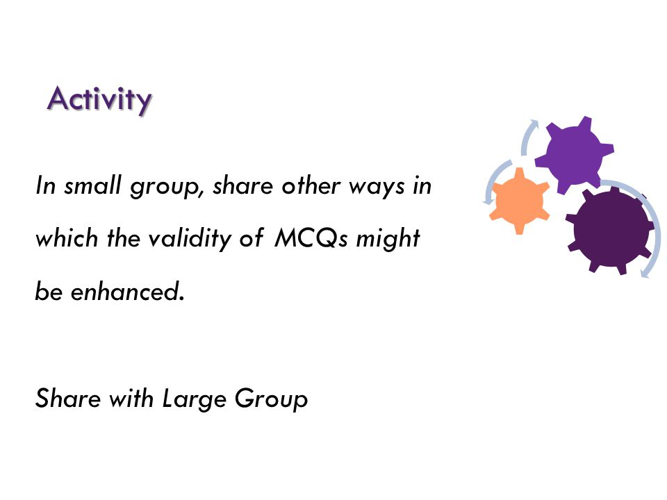 Activity In small group, share other ways in which the validity of MCQs might be enhanced. Share with Large Group