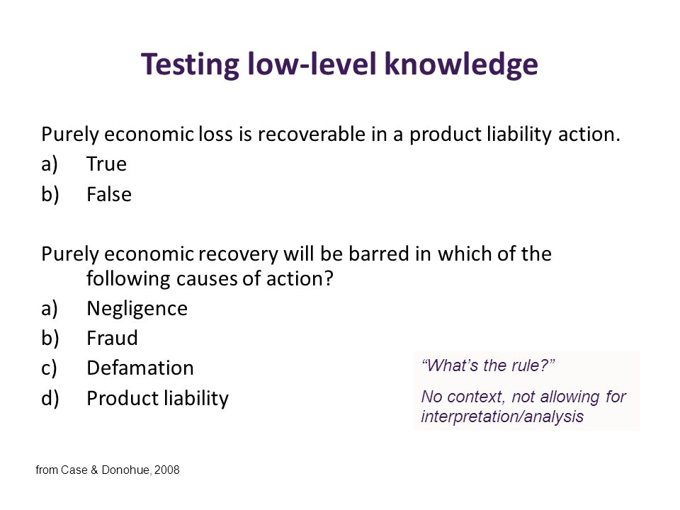 Testing low-level knowledge Purely economic loss is recoverable in a product liability action. a)True b)False Purely economic recovery will be barred