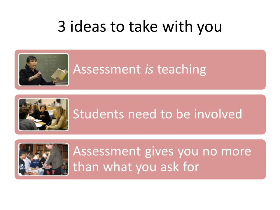 3 ideas to take with you Assessment is teaching Students need to be involved Assessment gives you no more than what you ask for