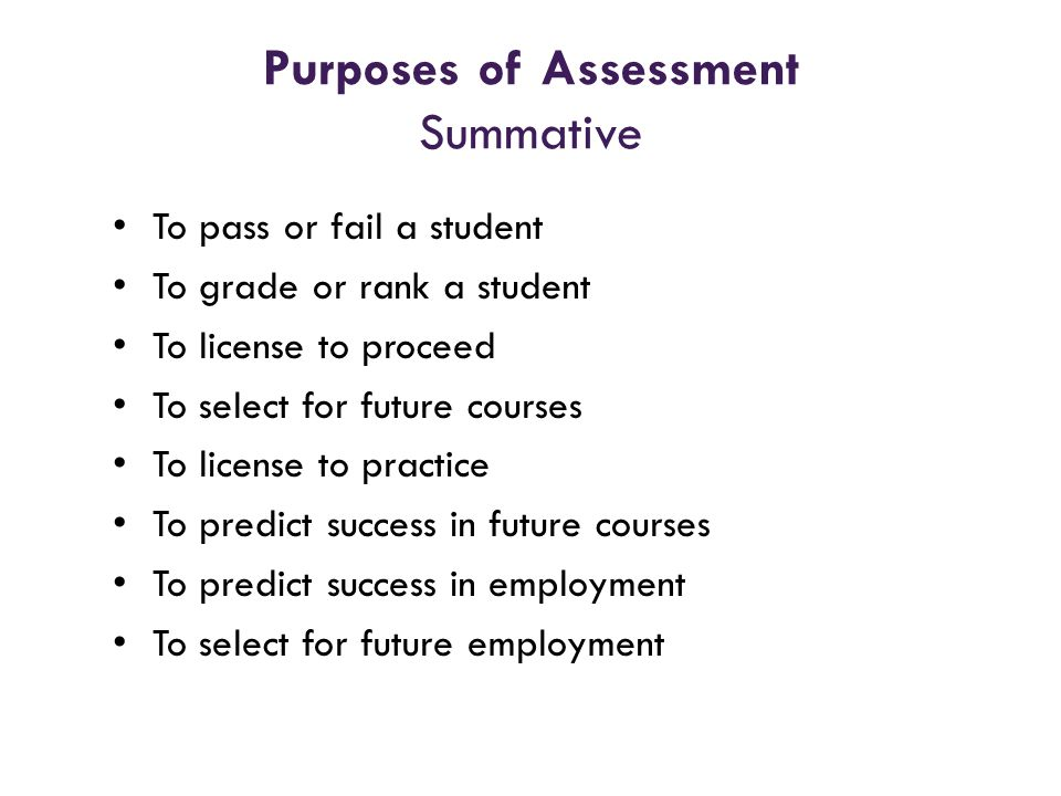 Purposes of Assessment Summative To pass or fail a student To grade or rank a student To license to proceed To select for future courses To license to