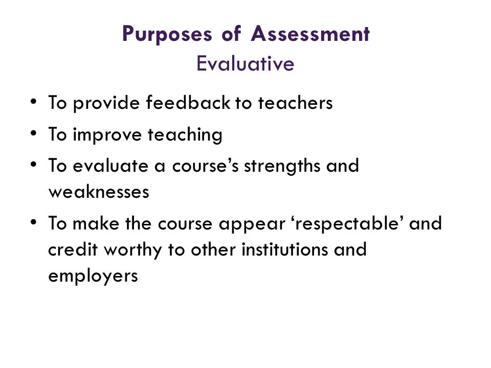 Purposes of Assessment Evaluative To provide feedback to teachers To improve teaching To evaluate a courses strengths and weaknesses To make the cours