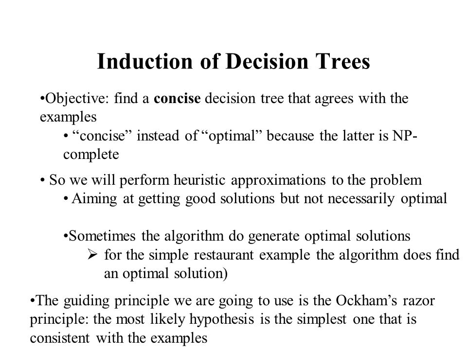 Selection of a Good Attribute (II) Each subset E i has p i positive and n i negative examples If we go along the i branch, the information content of the i branch is given by: I(p i /(p i + n i ), n i /(p i + n i )) Probability that an example has the i-th attribute of A: P(A,i) =(p i + n i )/(p+n) Bits of information to classify an example after testing attribute A: Reminder(A) = p(A,1) I(p 1 /(p 1 + n 1 ), n 1 /(p 1 + n 1 )) + p(A,2) I(p 2 /(p 2 + n 2 ), n 2 /(p 2 + n 2 )) +…+ p(A,v) I(p v /(p v + n v ), n v /(p v + n v ))