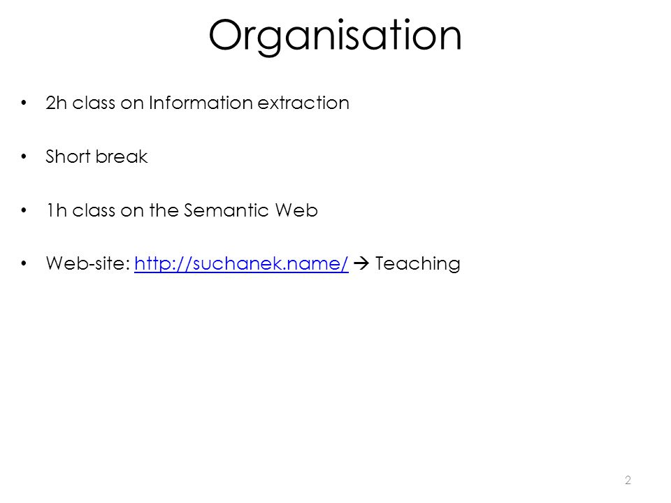 Organisation 2h class on Information extraction Short break 1h class on the Semantic Web Web-site: http://suchanek.name/ Teachinghttp://suchanek.name/ 2