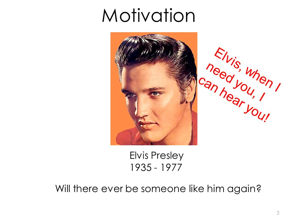 Motivation Elvis Presley 1935 - 1977 Elvis, when I need you, I can hear you! Will there ever be someone like him again? 3