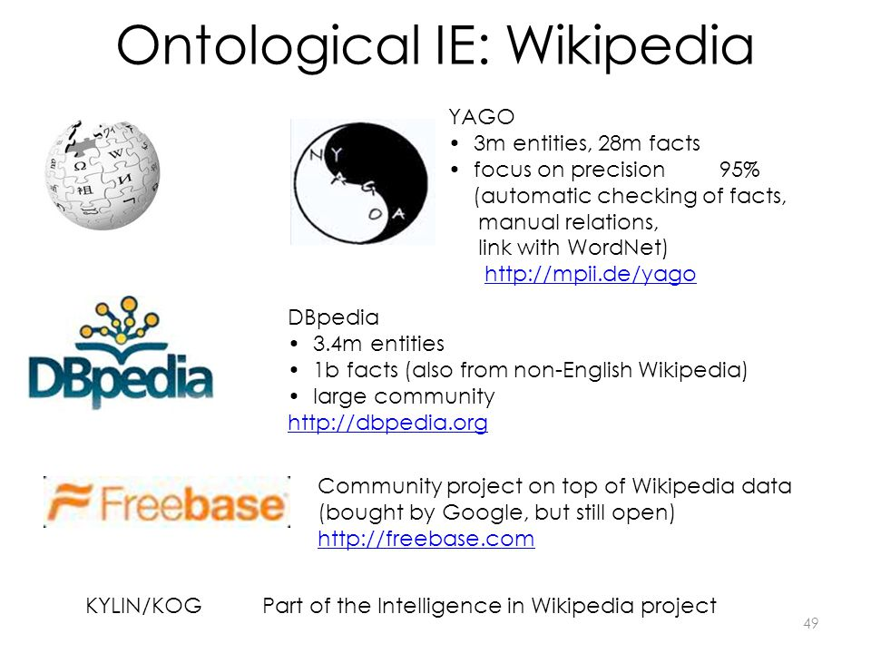 Ontological IE: Wikipedia YAGO 3m entities, 28m facts focus on precision 95% (automatic checking of facts, manual relations, link with WordNet) http://mpii.de/yago DBpedia 3.4m entities 1b facts (also from non-English Wikipedia) large community http://dbpedia.org Community project on top of Wikipedia data (bought by Google, but still open) http://freebase.com KYLIN/KOGPart of the Intelligence in Wikipedia project 49